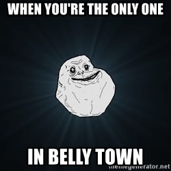 Forever Alone - when you're the only one in belly town