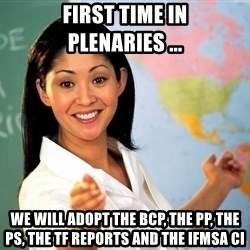 Unhelpful High School Teacher - First time in Plenaries ... We will adopt the BCP, the PP, The PS, the TF Reports and the IFMSA CI