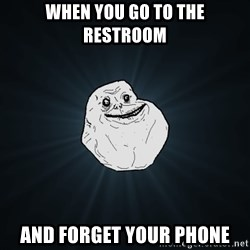 Forever Alone - when you go to the restroom and forget your phone
