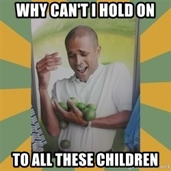 Why can't I hold all these limes - Why can't i hold on To all these Children