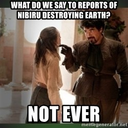 What do we say to the god of death ?  - What do we say to reports of NibiRu destroying Earth?  Not ever