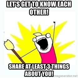 All the things - Let's get to know each other!    share at least 3 things about you!