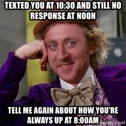 Willy Wonka - Texted you at 10:30 and still no response at noon Tell me again ABOUT HOW you're always up at 8:00am