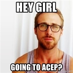 Ryan Gosling Hey  - Hey girl Going to acep?