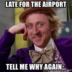 Willy Wonka - Late for the airport Tell me why again.,.