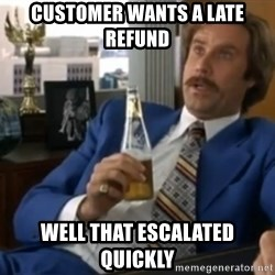 well that escalated quickly  - customer wants a late refund well that escalated quickly