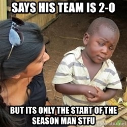 Skeptical 3rd World Kid - Says his team is 2-0 but its only the start of the season man stfu