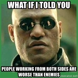 Matrix Morpheus - What If I told you People working from both sides are worse than enemies