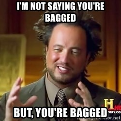 Ancient Aliens - I'm NOt saying you're bagged But, YOU'RE bagged