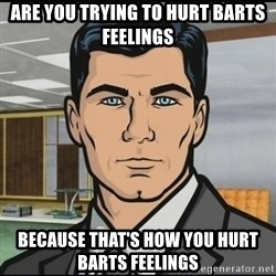 Archer - Are you trying to hurt barts feelings Because that's how you hurt BARTS feelings