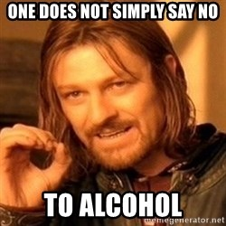 One Does Not Simply - One does not simply say no To alcohol