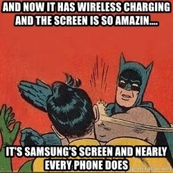 batman slap robin - And now it has wireless charging and the screen is so amazin.... It's Samsung's screen and nearly every phone does