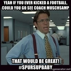 Yeeah..If you could just go ahead and...etc - Yeah if you ever kicked a football, could you go see coach muschsamp  That would BE great!  #SPURSUPBABY