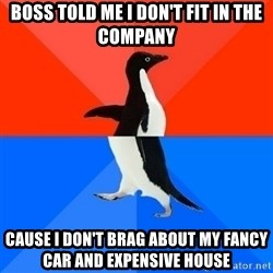 Socially Awesome Awkward Penguin - boss told me i don't fit in the company cause i don't brag about my fancy car and expensive house