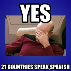 Picard facepalm  - Yes  21 countries speak spanish