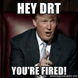 Donald Trump - Hey Drt  You're Fired!