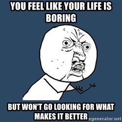 Y U No - you feel like your life is boring but won't go looking for what makes it better