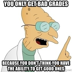 Good News Everyone - you only get bad grades because you don't think you have the ability to get good ones