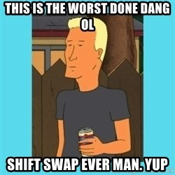 Boomhauer - this is the worst done dang ol Shift swap ever man. Yup