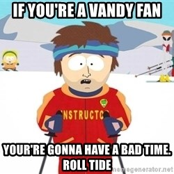 You're gonna have a bad time - If you're a Vandy fan your're gonna have a bad time. roll tide