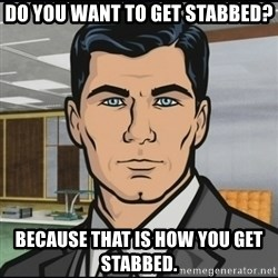 Archer - DO you want to get stabbed? Because that is how you get stabbed.