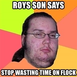 Butthurt Dweller - Roys son says stop wasting time on flock