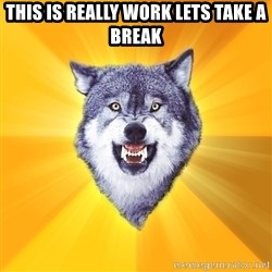 Courage Wolf - this is really work lets take a break