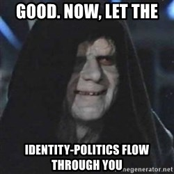 Sith Lord - Good. NOW, Let the  identity-politics flow through you