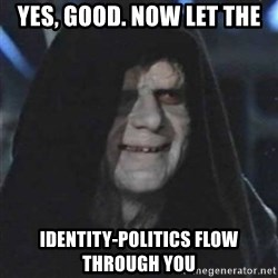 Sith Lord - yes, good. Now let the identity-politics flow through you