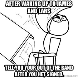 Desk Flip Rage Guy - After waking up to James and Lars  Tell you your out of tHe band after you het signed.