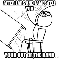Desk Flip Rage Guy - After lars and james tell you  Your out of the band