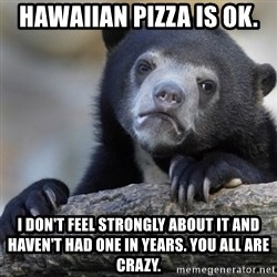 Confession Bear - Hawaiian pizza is ok. I don't feel strongly about it and haven't had one in years. You all are crazy.
