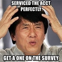 Confused Jackie Chan - Serviced the acct perfectly get a one on the survey