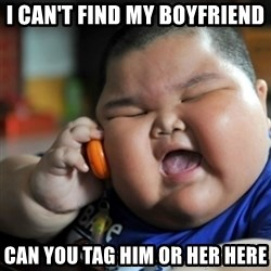 fat chinese kid - I CAN'T FIND MY BOYFRIEND CAN YOU TAG HIM OR HER HERE