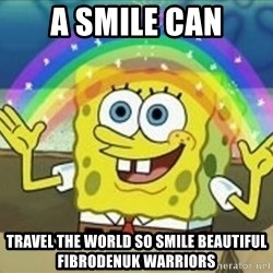 Spongebob - A smile can travel the world so smile beautiful fibrodenuk warriors