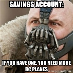 Bane - Savings account: If you have one, you need more RC planes