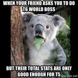 Koala can't believe it - When your friend asks you to do t6 world boss but their Total stats are only good enough for t5