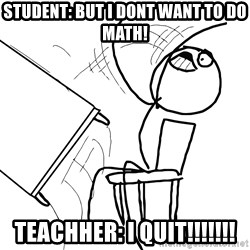 Desk Flip Rage Guy - student: but i dont want to do math! teachher: i quit!!!!!!!