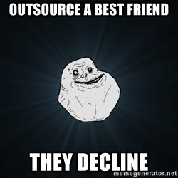 Forever Alone - Outsource a best friend they decline