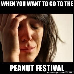 First World Problems - When you want to go to the Peanut Festival