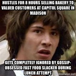 Conspiracy Keanu - Hustles for 8 hours selling bakery to valued customers at Capitol square in madison Gets completely ignored by gossip-obsessed fast food slacker during lunch attempt