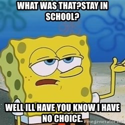 I'll have you know Spongebob - what was that?stay in school? well ill have you know i have no choice.