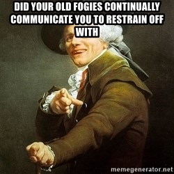 Ducreux - Did your old fogies continually communicate you to restrain off with