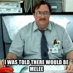 I was told there would be ___ - I was told there would be Melee