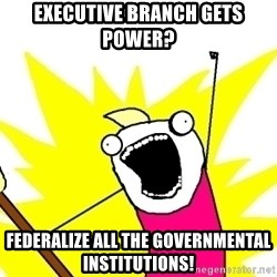 X ALL THE THINGS - EXECUTIVE Branch gets power? FEDERALIZE ALL THE Governmental institutions!