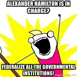 X ALL THE THINGS - Alexander hamilton is in charge? federalize all the governmental institutions!