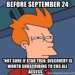 "Futurama Fry - before september 24 ""Not sure if star trek: discovery is worth subscribing to CBS All ACCESS..."""