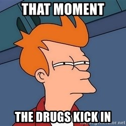 Futurama Fry - That moment  The drugs kick in