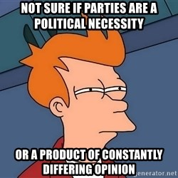 Futurama Fry - Not sure if parties are a political necessity or a product of constantly DIFFERING opinion