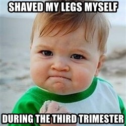 Victory Baby - Shaved my legs myself During the third trimester
